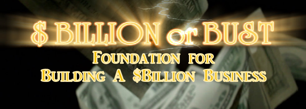 $ Billion or Bust-Foundation for Building a $Billion Business